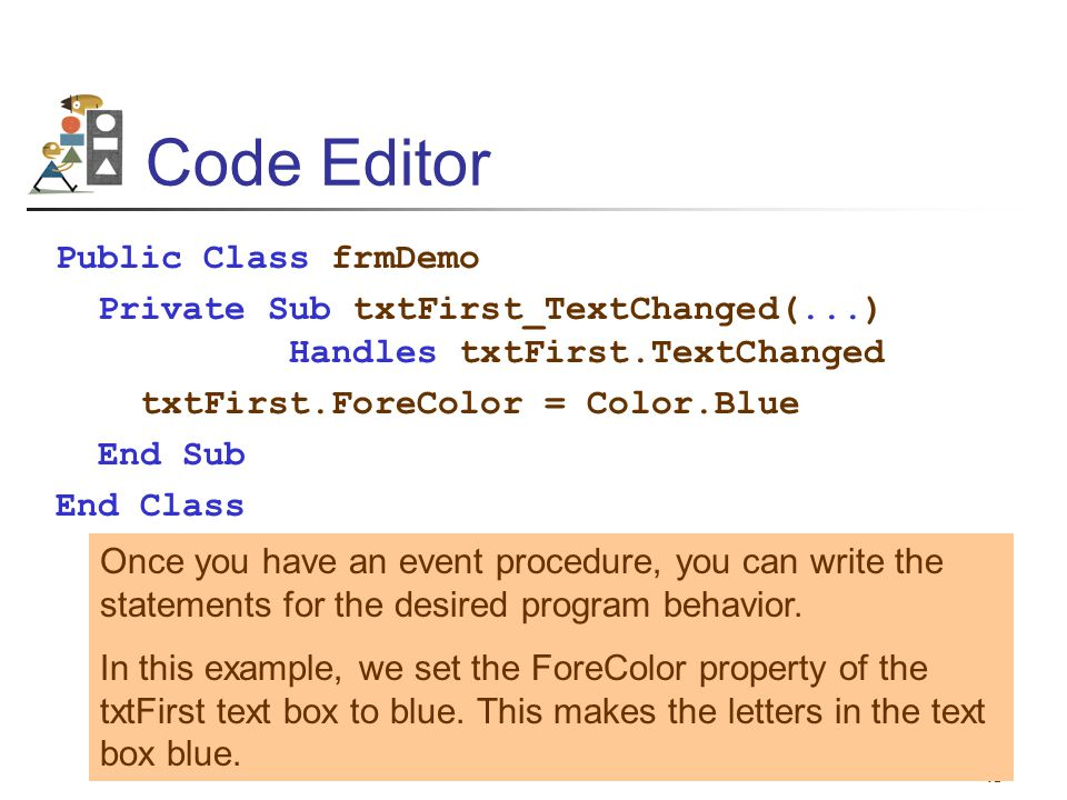 45 Code Editor Public Class frmDemo Private Sub txtFirst_TextChanged(...) Handles txtFirst.TextChanged txtFirst.ForeColor = Color.Blue End Sub End Cla