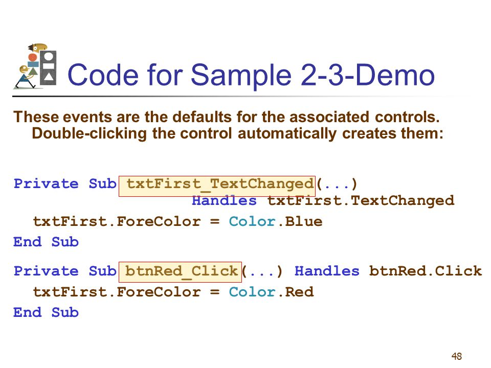 48 Code for Sample 2-3-Demo These events are the defaults for the associated controls. Double-clicking the control automatically creates them: Private