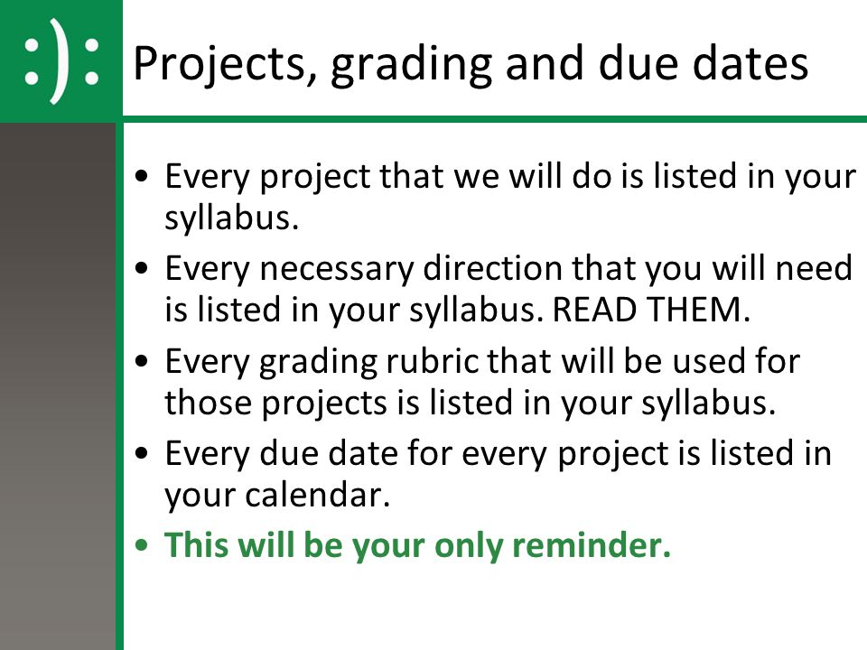 Projects, grading and due dates Every project that we will do is listed in your syllabus. Every necessary direction that you will need is listed in yo