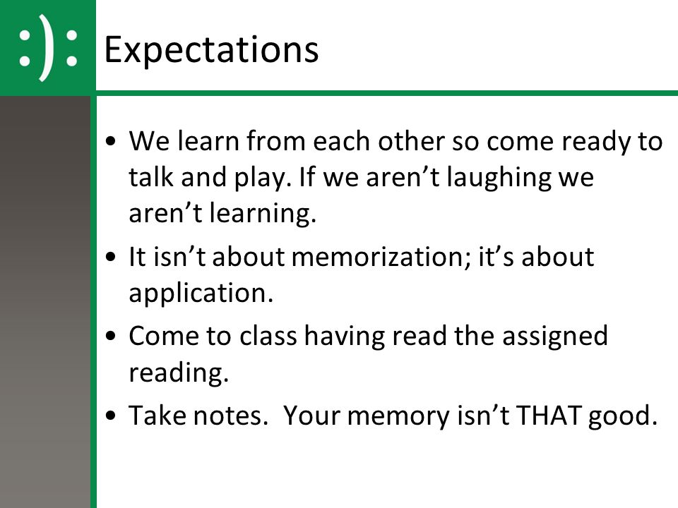 Expectations We learn from each other so come ready to talk and play. If we aren't laughing we aren't learning. It isn't about memorization; it's abou