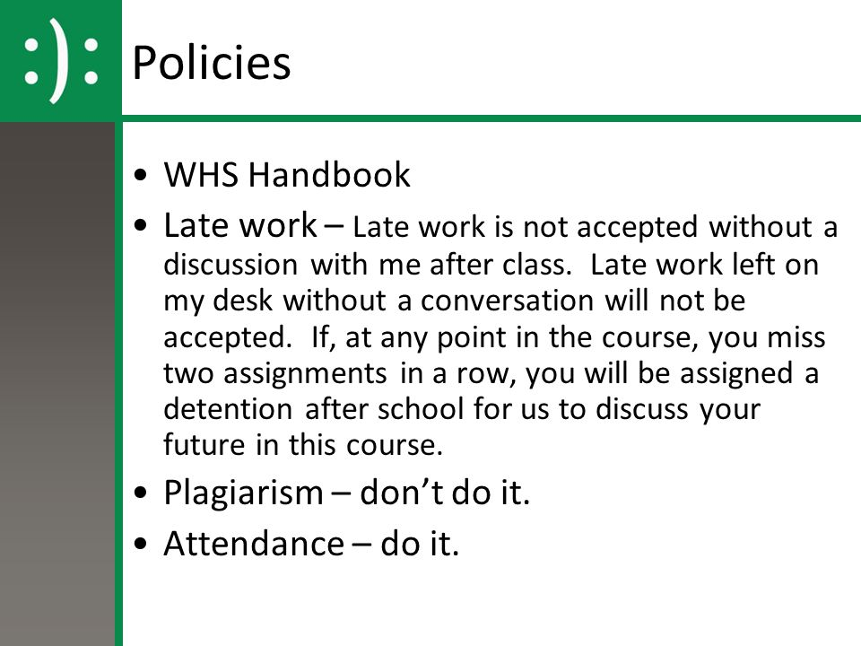 Policies WHS Handbook Late work – Late work is not accepted without a discussion with me after class. Late work left on my desk without a conversation