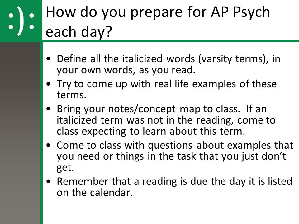 How do you prepare for AP Psych each day? Define all the italicized words (varsity terms), in your own words, as you read. Try to come up with real li