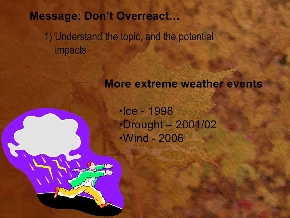 Message: Don't Overreact… 1)Understand the topic, and the potential impacts More extreme weather events Ice - 1998 Drought – 2001/02 Wind - 2006