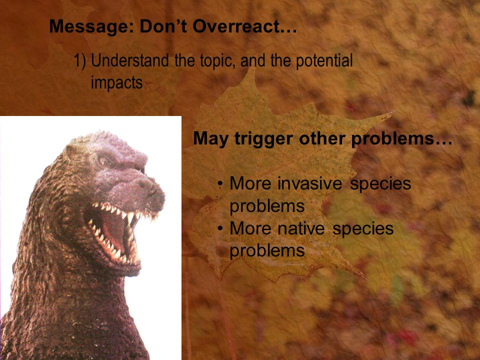 Message: Don't Overreact… 1)Understand the topic, and the potential impacts May trigger other problems… More invasive species problems More native species problems