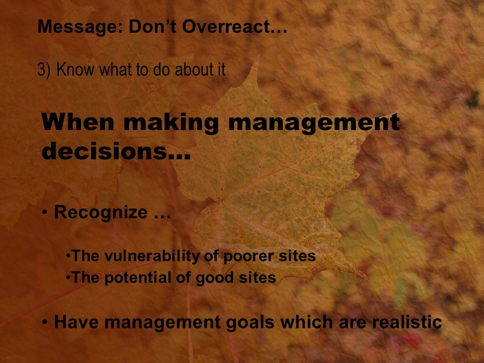 When making management decisions… Recognize … The vulnerability of poorer sites The potential of good sites Have management goals which are realistic Message: Don't Overreact… 3) Know what to do about it