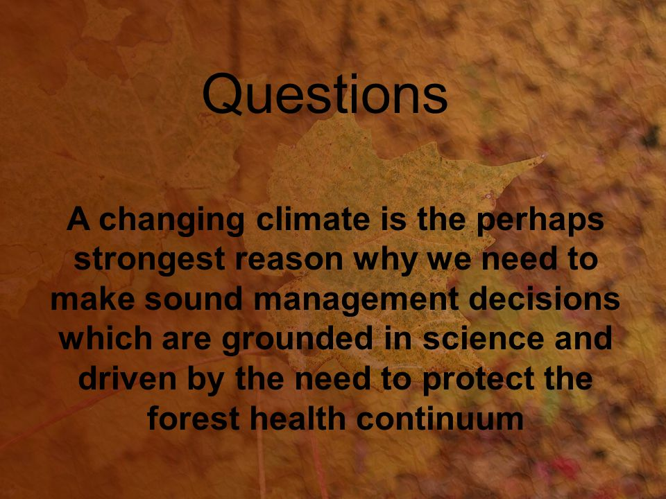 A changing climate is the perhaps strongest reason why we need to make sound management decisions which are grounded in science and driven by the need to protect the forest health continuum Questions