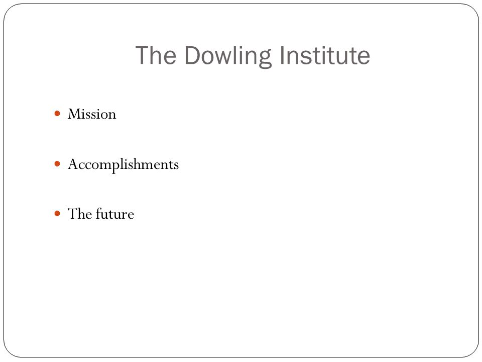 The Dowling Institute Mission Accomplishments The future