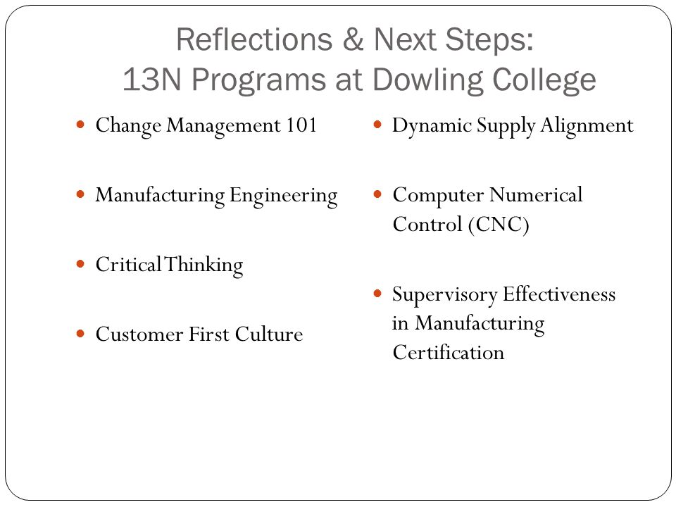 Reflections & Next Steps: 13N Programs at Dowling College Change Management 101 Manufacturing Engineering Critical Thinking Customer First Culture Dynamic Supply Alignment Computer Numerical Control (CNC) Supervisory Effectiveness in Manufacturing Certification