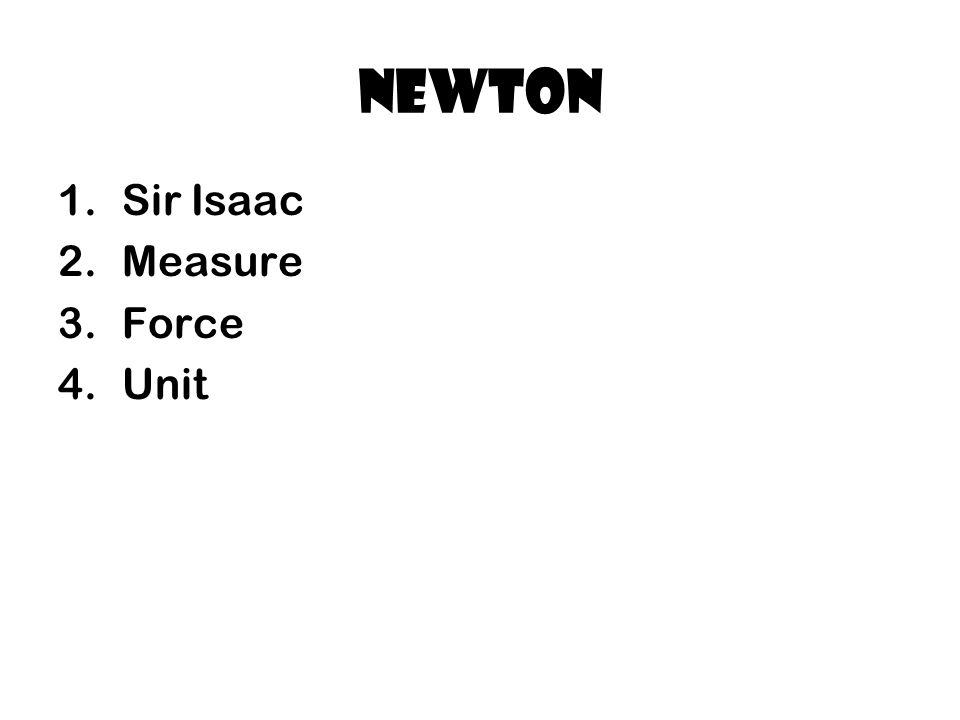 Newton 1.Sir Isaac 2.Measure 3.Force 4.Unit