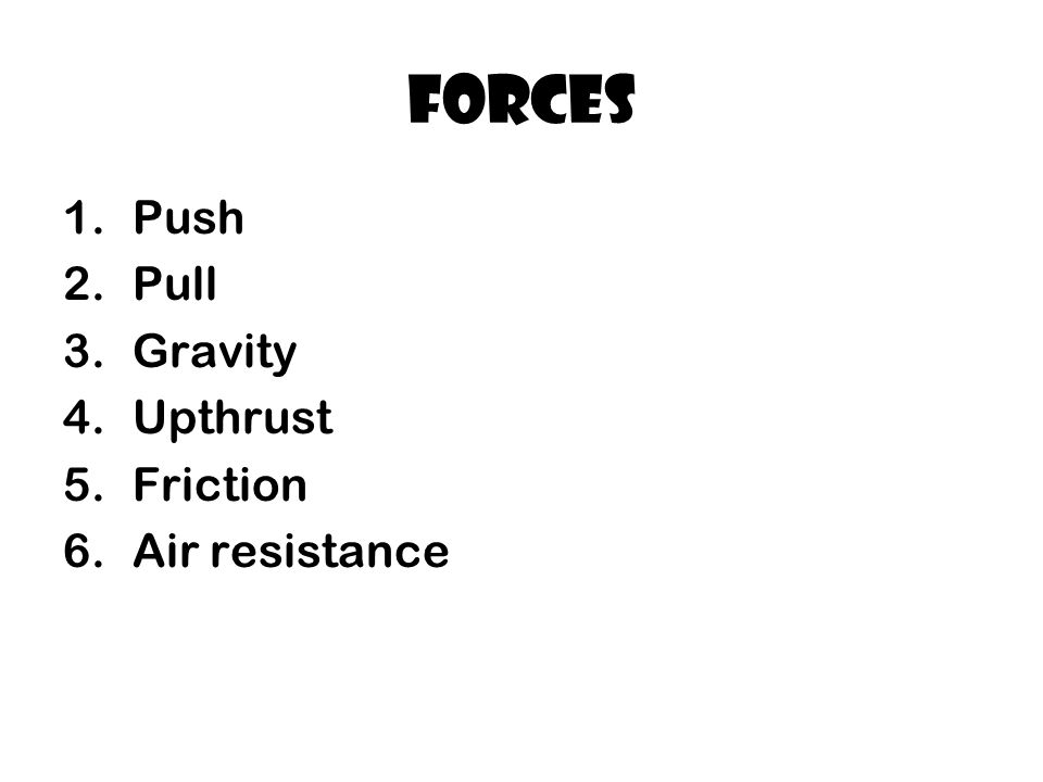 Forces 1.Push 2.Pull 3.Gravity 4.Upthrust 5.Friction 6.Air resistance