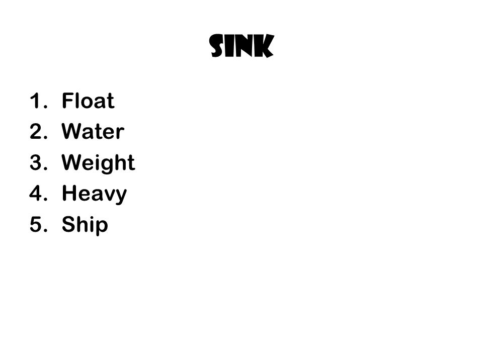 Sink 1.Float 2.Water 3.Weight 4.Heavy 5.Ship