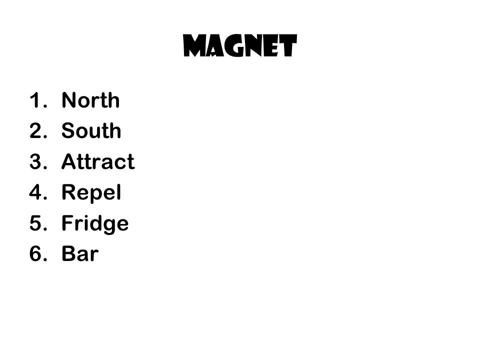 magnet 1.North 2.South 3.Attract 4.Repel 5.Fridge 6.Bar