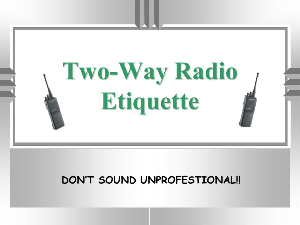 DO'S u Be Professional - business use only u Have something worthwhile to say u Be brief and to the point u Listen before you begin your transmission u Engage brain before mouth u Remember - everyone can hear you u Speak directly and clearly in plain English u Acknowledge the receipt of all messages