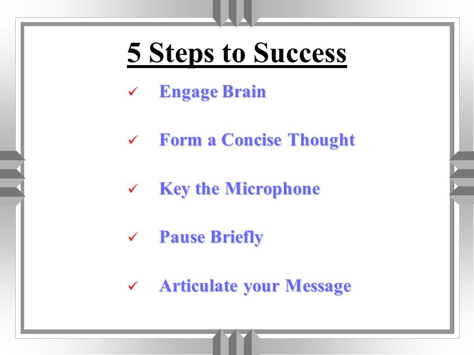 5 Steps to Success Engage Brain Form a Concise Thought Key the Microphone Pause Briefly Articulate your Message