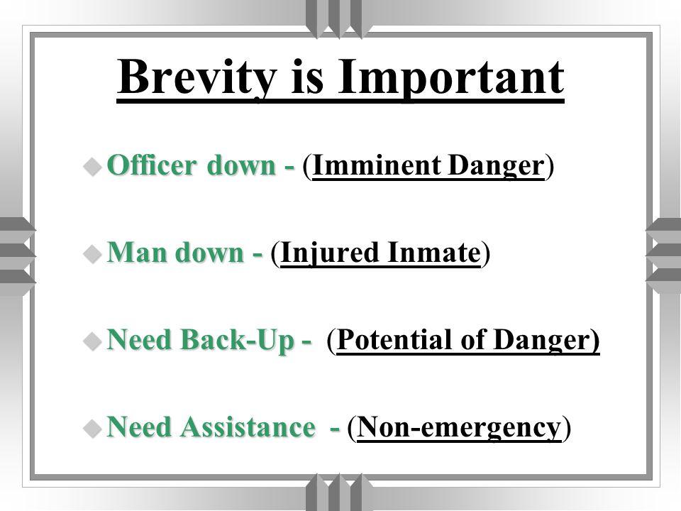 Brevity is Important u Officer u Officer down -- -- (Imminent Danger) u Man u Man down -- -- (Injured Inmate) u Need u Need Back-Up - - (Potential of Danger) u Need u Need Assistance -- -- (Non-emergency)
