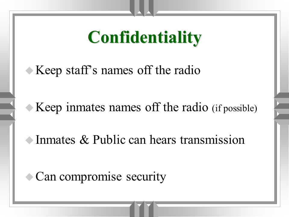 Confidentiality u Keep staff's names off the radio u Keep inmates names off the radio (if possible) u Inmates & Public can hears transmission u Can compromise security