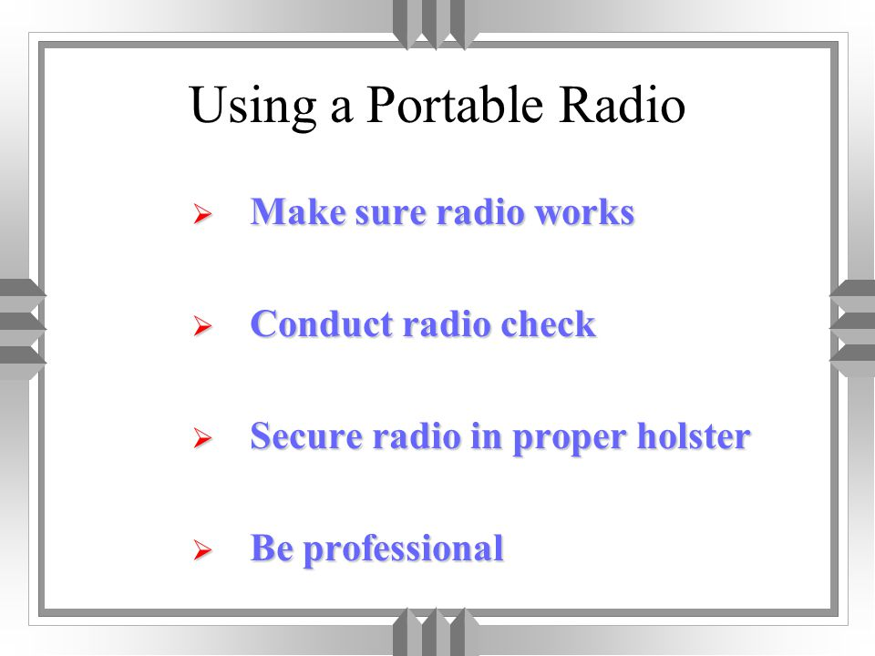 Using a Portable Radio  Make sure radio works  Conduct radio check  Secure radio in proper holster  Be professional