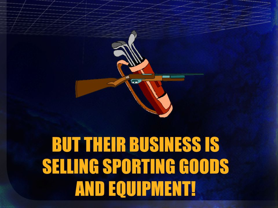 BUT THEIR BUSINESS IS SELLING SPORTING GOODS AND EQUIPMENT!
