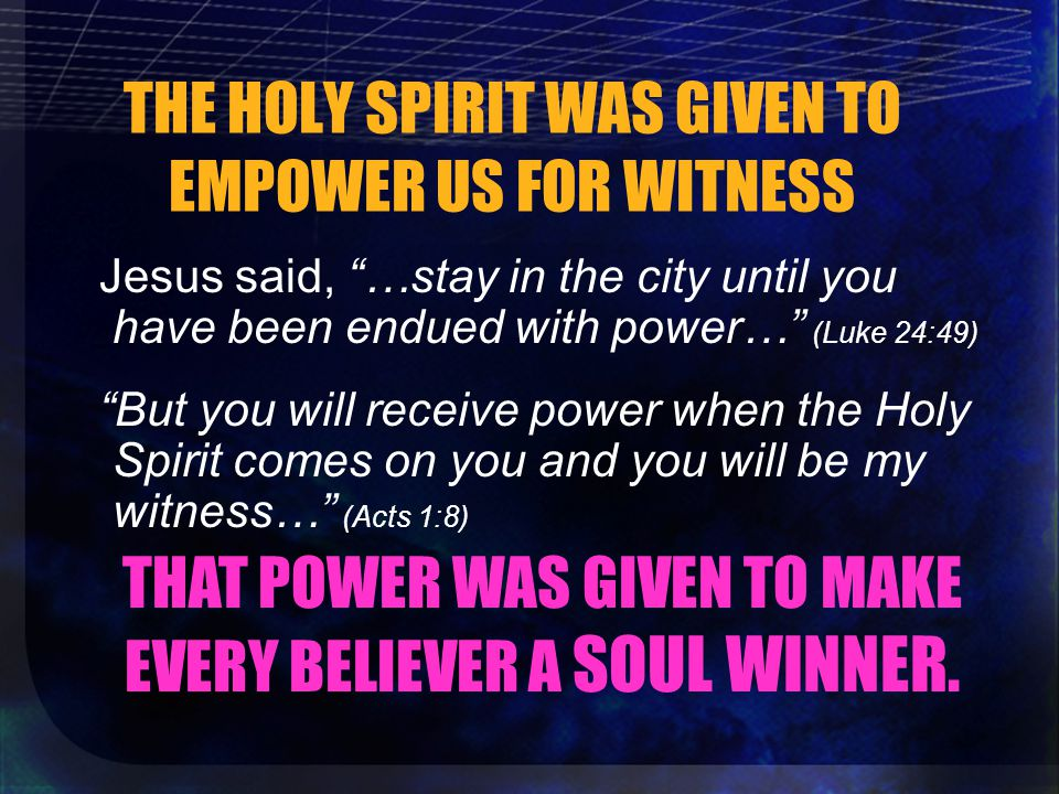 THE HOLY SPIRIT WAS GIVEN TO EMPOWER US FOR WITNESS Jesus said, …stay in the city until you have been endued with power… (Luke 24:49) But you will receive power when the Holy Spirit comes on you and you will be my witness… (Acts 1:8) THAT POWER WAS GIVEN TO MAKE EVERY BELIEVER A SOUL WINNER.