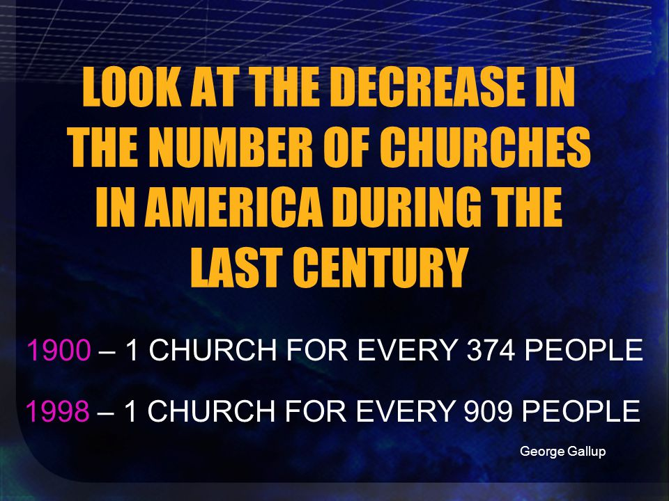 LOOK AT THE DECREASE IN THE NUMBER OF CHURCHES IN AMERICA DURING THE LAST CENTURY 1900 – 1 CHURCH FOR EVERY 374 PEOPLE 1998 – 1 CHURCH FOR EVERY 909 PEOPLE George Gallup