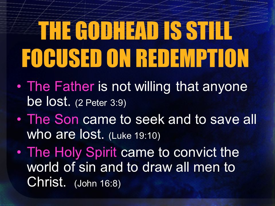 THE GODHEAD IS STILL FOCUSED ON REDEMPTION The Father is not willing that anyone be lost.