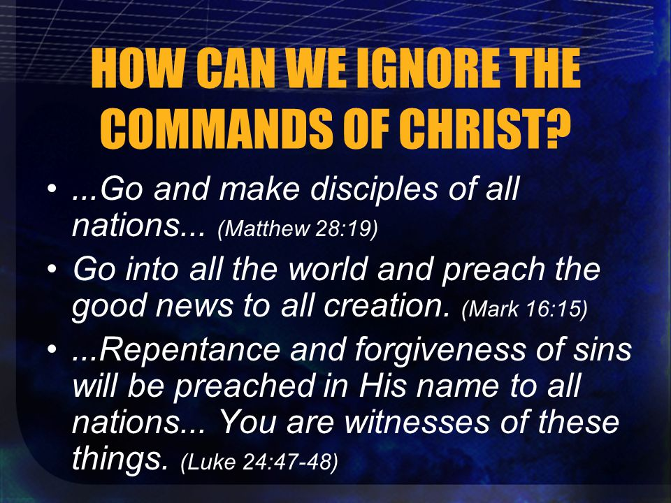 HOW CAN WE IGNORE THE COMMANDS OF CHRIST ...Go and make disciples of all nations...