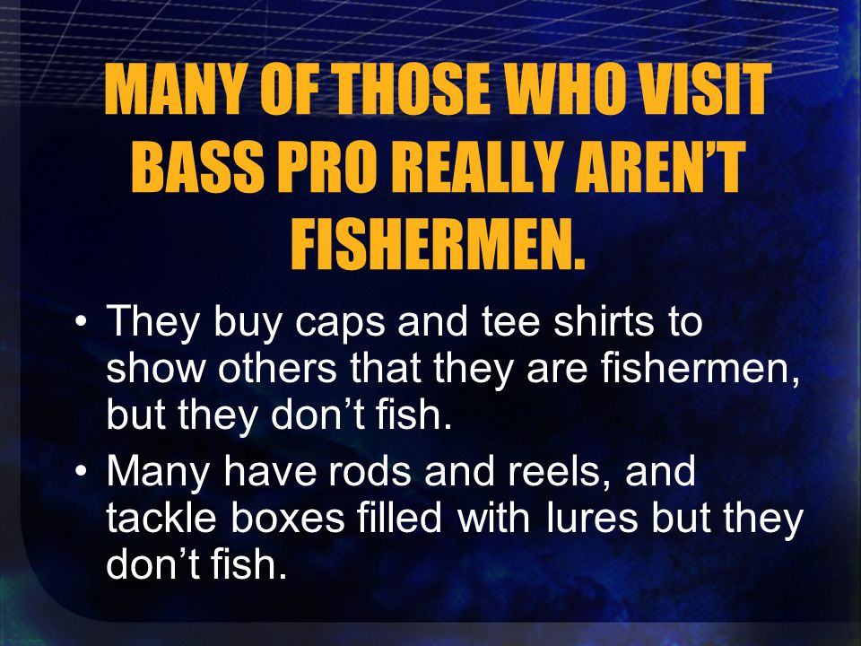 MANY OF THOSE WHO VISIT BASS PRO REALLY AREN'T FISHERMEN.
