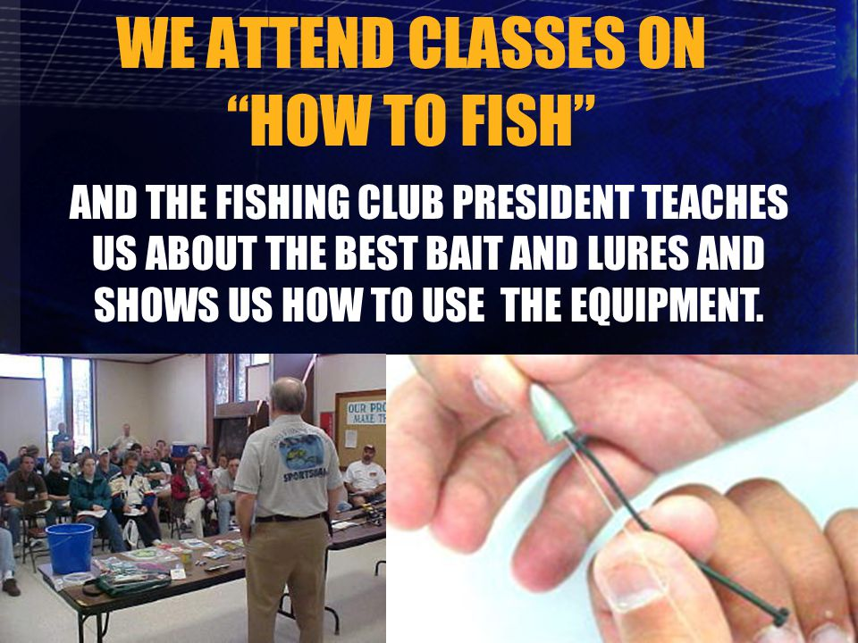 WE ATTEND CLASSES ON HOW TO FISH AND THE FISHING CLUB PRESIDENT TEACHES US ABOUT THE BEST BAIT AND LURES AND SHOWS US HOW TO USE THE EQUIPMENT.