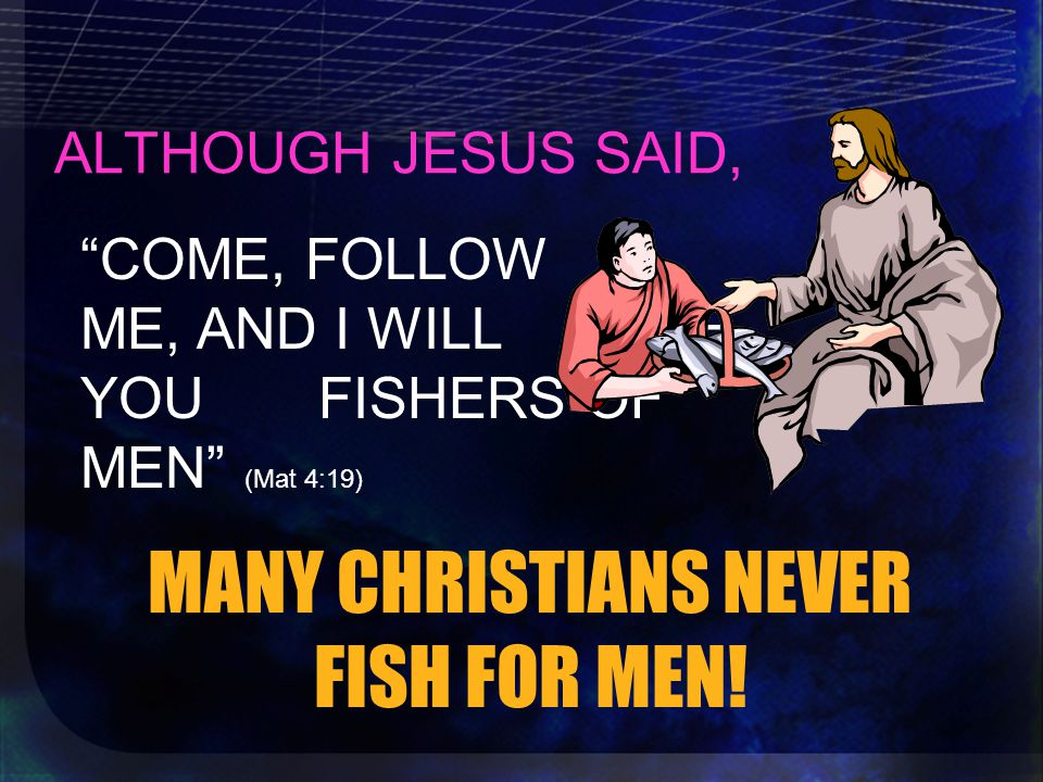 ALTHOUGH JESUS SAID, MANY CHRISTIANS NEVER FISH FOR MEN.