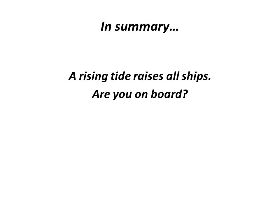 In summary… A rising tide raises all ships. Are you on board