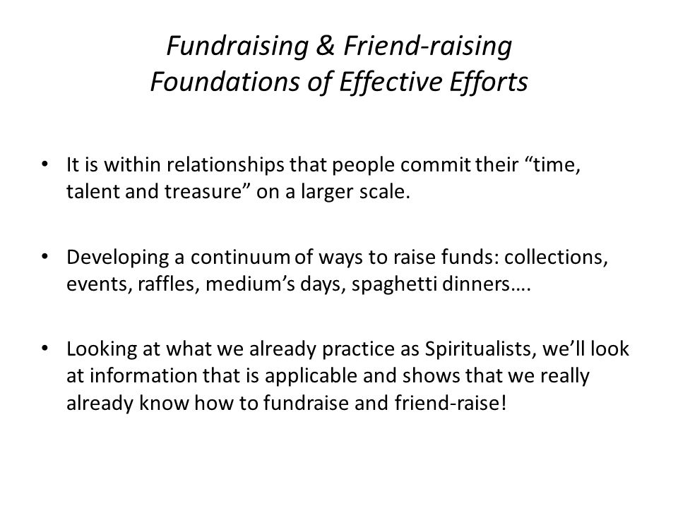Fundraising & Friend-raising Foundations of Effective Efforts It is within relationships that people commit their time, talent and treasure on a larger scale.