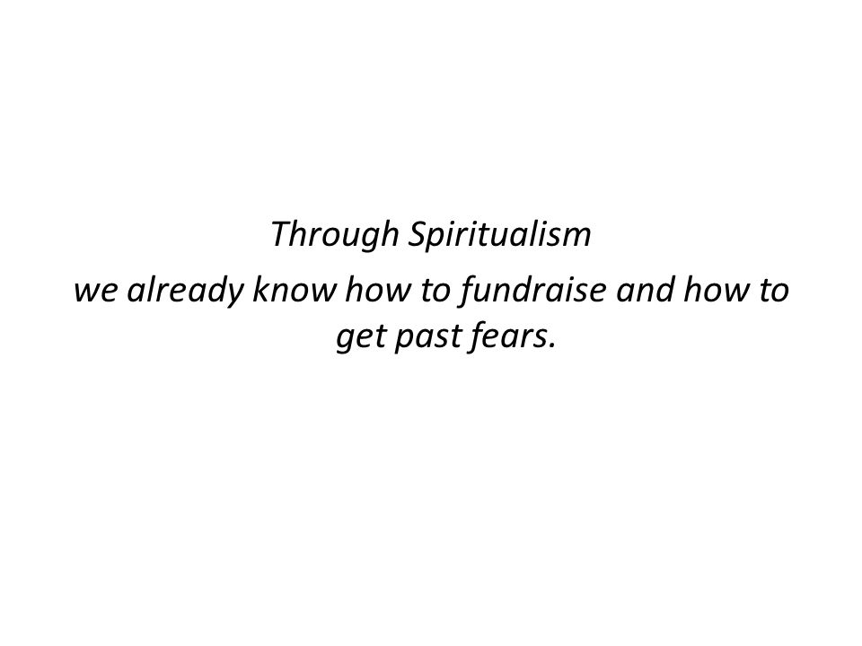 Through Spiritualism we already know how to fundraise and how to get past fears.