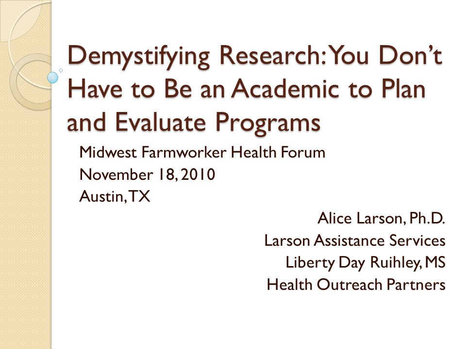 Demystifying Research: You Don't Have to Be an Academic to Plan and Evaluate Programs Midwest Farmworker Health Forum November 18, 2010 Austin, TX Ali