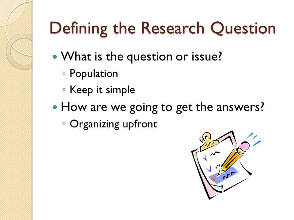 Defining the Research Question What is the question or issue? ◦ Population ◦ Keep it simple How are we going to get the answers? ◦ Organizing upfront
