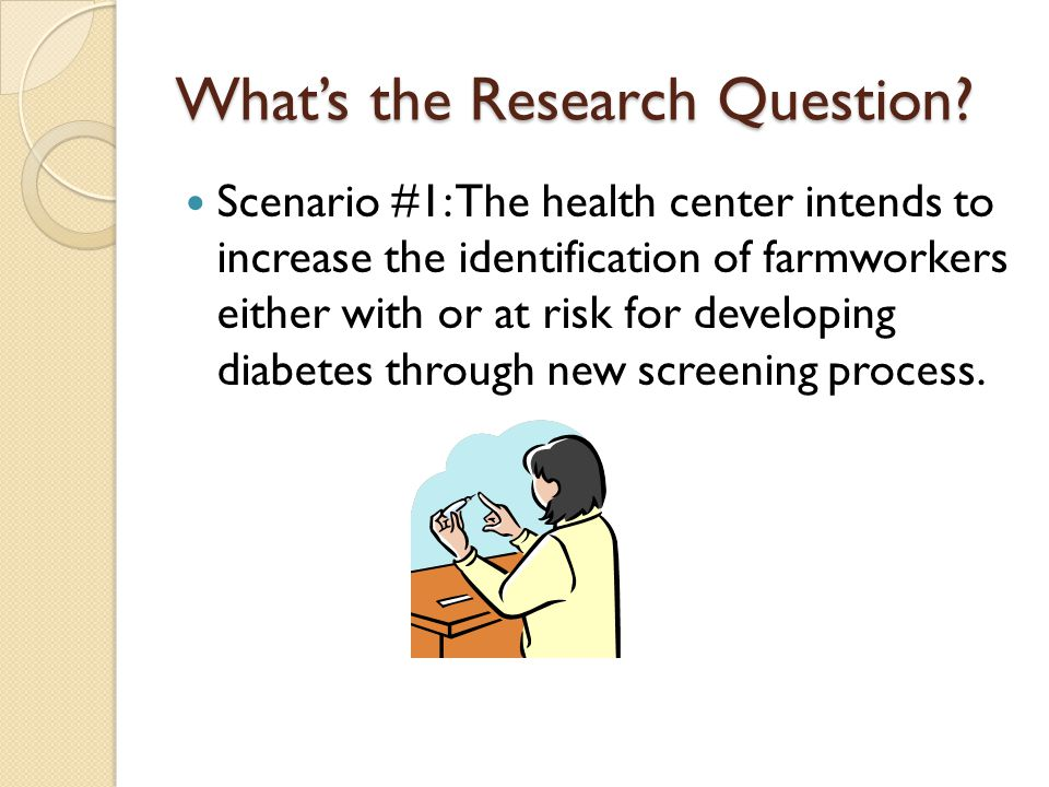 What's the Research Question? Scenario #1: The health center intends to increase the identification of farmworkers either with or at risk for developi
