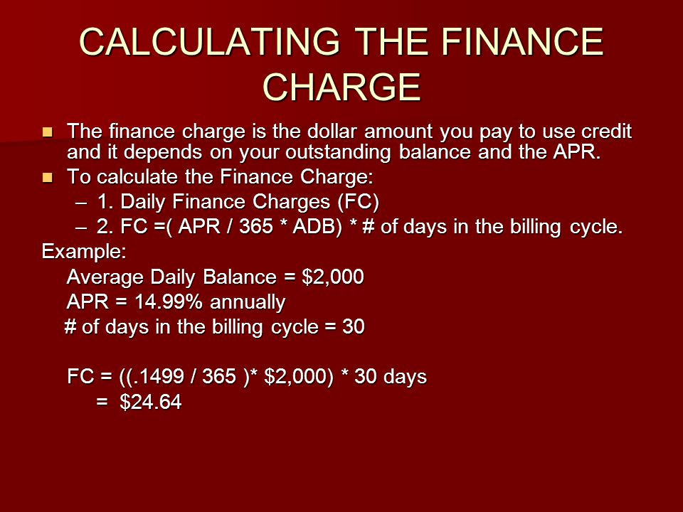 CALCULATING THE FINANCE CHARGE The finance charge is the dollar amount you pay to use credit and it depends on your outstanding balance and the APR. T