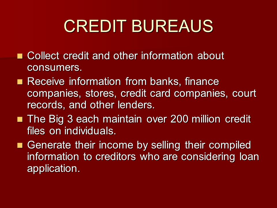 CREDIT BUREAUS Collect credit and other information about consumers. Collect credit and other information about consumers. Receive information from ba
