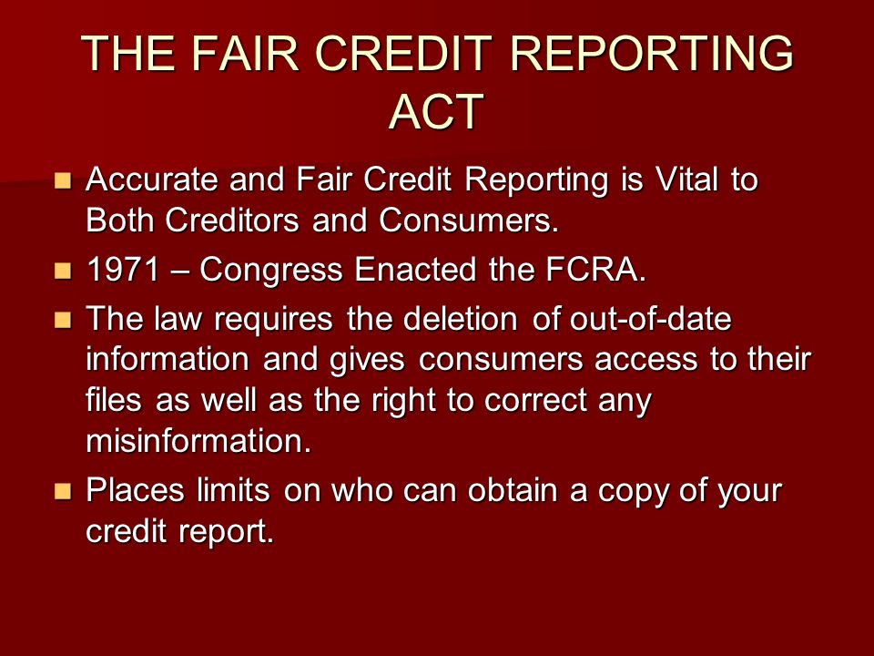 THE FAIR CREDIT REPORTING ACT Accurate and Fair Credit Reporting is Vital to Both Creditors and Consumers. Accurate and Fair Credit Reporting is Vital