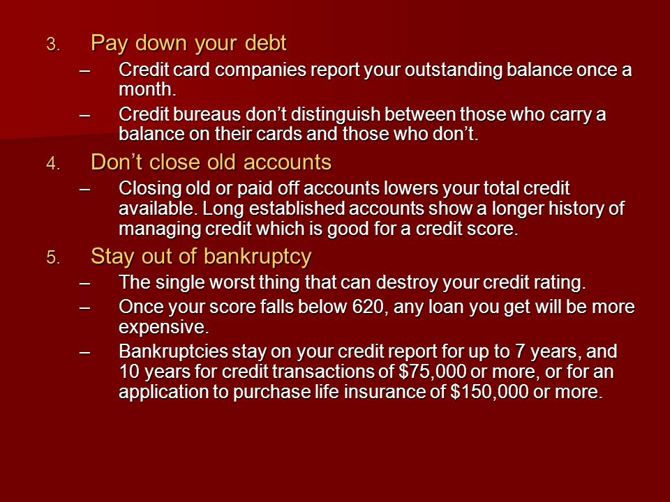  Pay down your debt –Credit card companies report your outstanding balance once a month. –Credit bureaus don't distinguish between those who carry a