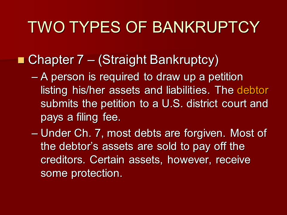 TWO TYPES OF BANKRUPTCY Chapter 7 – (Straight Bankruptcy) Chapter 7 – (Straight Bankruptcy) –A person is required to draw up a petition listing his/he