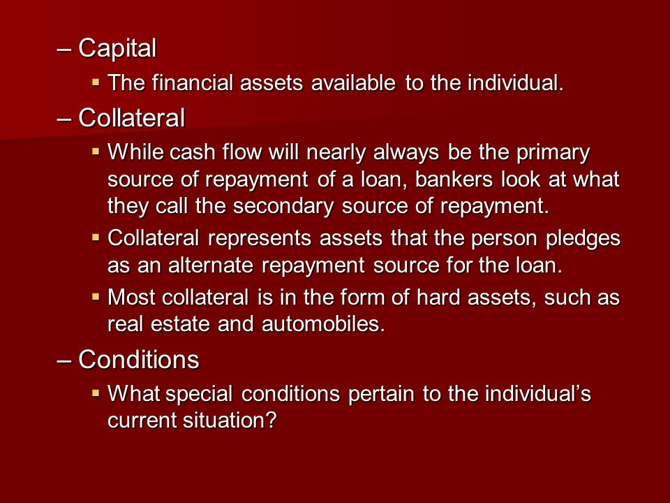 –Capital  The financial assets available to the individual. –Collateral  While cash flow will nearly always be the primary source of repayment of a