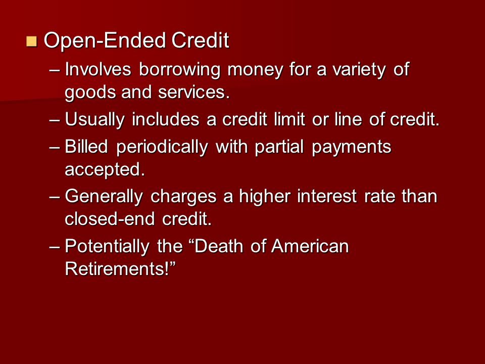Open-Ended Credit Open-Ended Credit –Involves borrowing money for a variety of goods and services. –Usually includes a credit limit or line of credit.