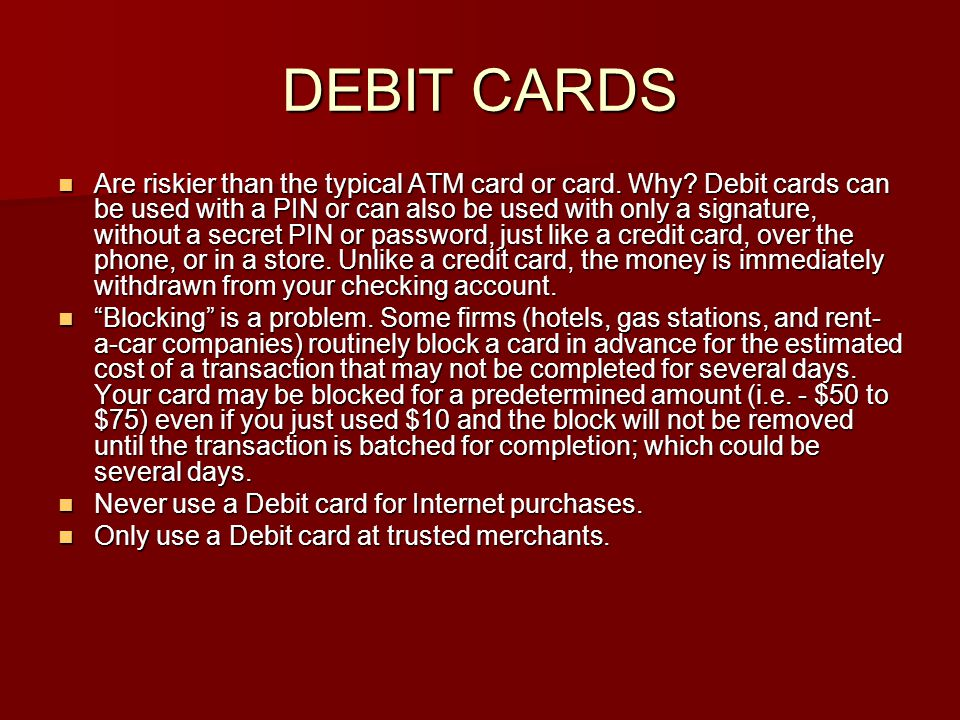 DEBIT CARDS Are riskier than the typical ATM card or card. Why? Debit cards can be used with a PIN or can also be used with only a signature, without