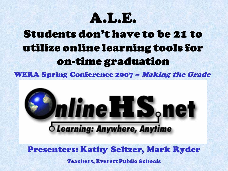 A.L.E. Students don't have to be 21 to utilize online learning tools for on-time graduation WERA Spring Conference 2007 – Making the Grade Presenters: