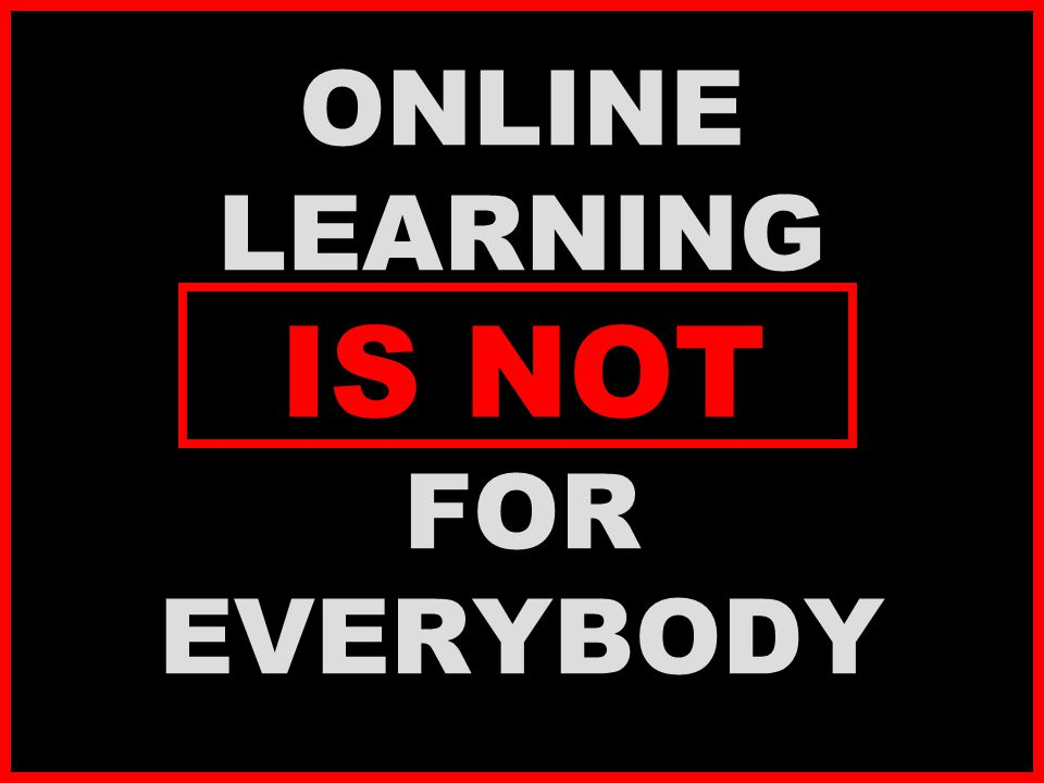 ONLINE LEARNING IS NOT FOR EVERYBODY