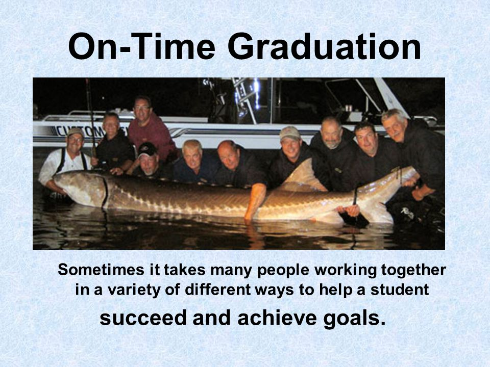 On-Time Graduation Sometimes it takes many people working together in a variety of different ways to help a student succeed and achieve goals.