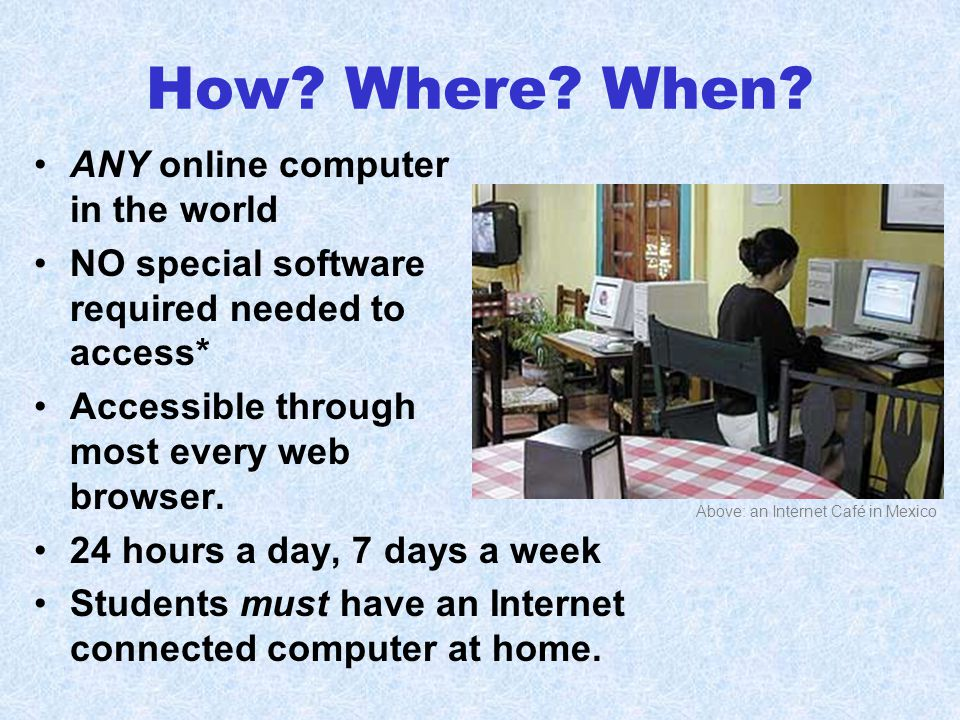 How? Where? When? ANY online computer in the world NO special software required needed to access* Accessible through most every web browser. 24 hours
