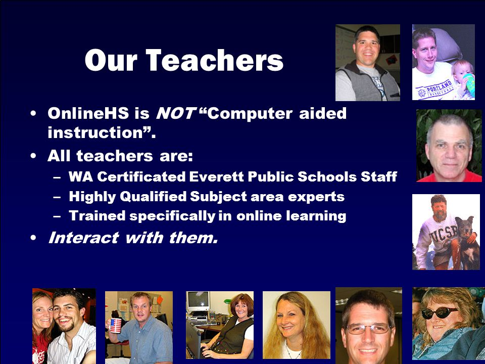 "Our Teachers OnlineHS is NOT ""Computer aided instruction"". All teachers are: –WA Certificated Everett Public Schools Staff –Highly Qualified Subject a"