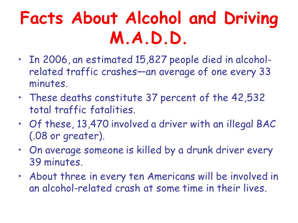 Facts About Alcohol and Driving M.A.D.D. In 2006, an estimated 15,827 people died in alcohol- related traffic crashes—an average of one every 33 minut