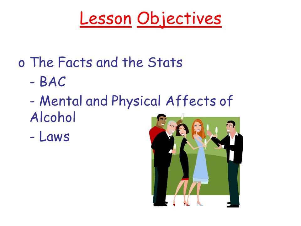 Lesson Objectives oThe Facts and the Stats - BAC - Mental and Physical Affects of Alcohol - Laws